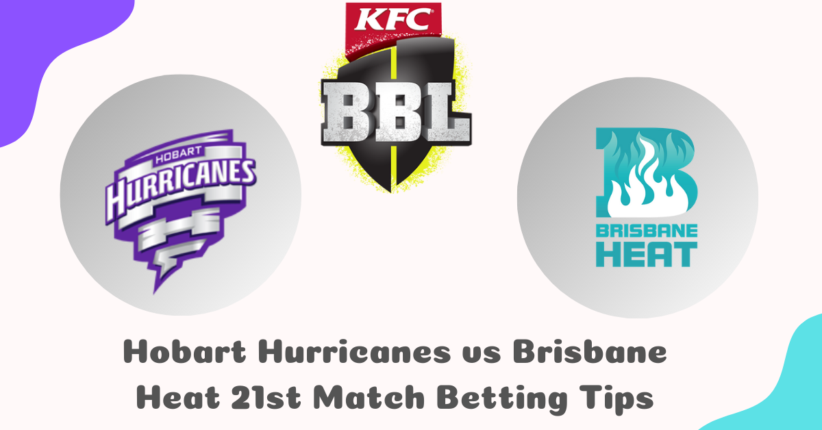 Hobart Hurricanes vs Brisbane Heat 21st Match Betting Tips