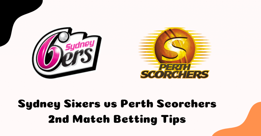 Sydney Sixers vs Perth Scorchers 2nd Match Betting Tips